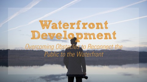 Waterfront Development: Overcoming Obstacles to Reconnect the Public to the Waterfront