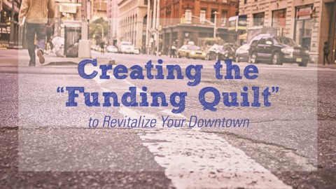 "Creating the ""Funding Quilt"" to Revitalize Your Downtown"