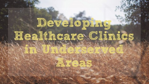Developing Healthcare Clinics in Underserved Areas